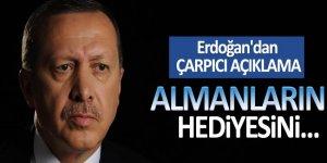 Erdoğan'dan çarpıcı açıklama: Almanların hediyesini...