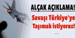 'Savaşı Türkiye'ye taşımak istiyoruz'