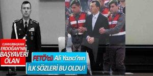 Cumhurbaşkanı'nın Başyaveri olan FETÖ'cü Ali Yazıcı'nın ilk sözleri bu oldu!