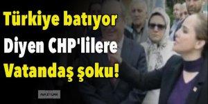 'Türkiye batıyor' diyen CHP'lilere vatandaş şoku!