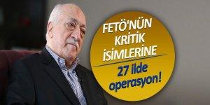 FETÖ'nün kritik isimlerine 27 ilde operasyon!