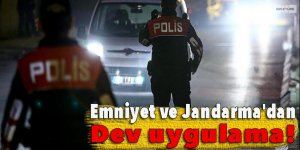 Emniyet ve Jandarma'dan dev uygulama!
