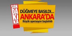 Düğmeye basıldı… Ankara'da büyük operasyon başlatıldı