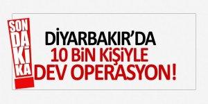 Diyarbakır'da 10 bin kişiyle dev operasyon!