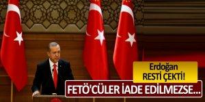 Erdoğan resti çekti: FETÖ'cüler iade edilmezse...