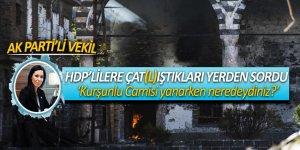 AK Parti'li vekil, HDP'lilere çat(l)ıştıkları yerden sordu! 'Kurşunlu Camisi yanarken neredeydiniz?'