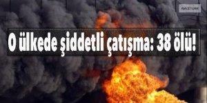 O ülkede şiddetli çatışma: 38 ölü!