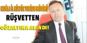 Muğla il Kürtür Turizm müdürü rüşvetten gözaltına alındı!