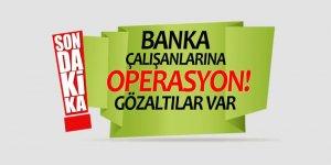 Banka çalışanlarına operasyon! Gözaltılar var