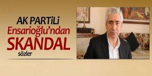 AK Partili Ensarioğlu'ndan skandal sözler