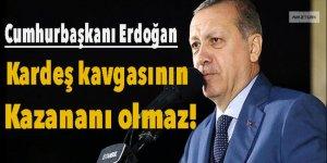 Erdoğan: Kardeş kavgasının kazananı olmaz