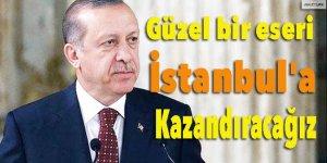 Erdoğan:Güzel bir eseri İstanbul'a kazandıracağız