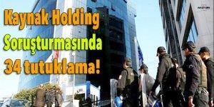 Kaynak Holding soruşturmasında 34 tutuklama!