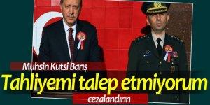 Muhsin Kutsi Barış: Tahliyemi talep etmiyorum! Cezalandırın...