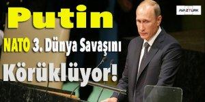 Putin: NATO 3. Dünya Savaşını körüklüyor