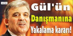 Gül'ün danışmanı hakkında yakalama kararı!