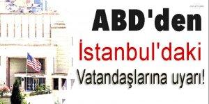 ABD'den İstanbul'daki vatandaşlarına uyarı!