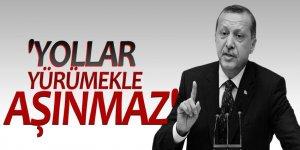Erdoğan: Yollar yürümekle aşınmaz