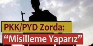 PKK/PYD zorda: Misilleme yaparız