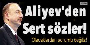 Aliyev'den sert sözler: Olacaklardan sorumlu değiliz!