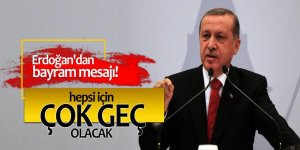 Erdoğan'dan bayram mesajı: Hepsi için çok geç olacak!