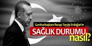 Cumhurbaşkanı Erdoğan'ın sağlık durumu nasıl?