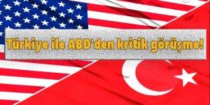 Türkiye ile ABD'den kritik görüşme!