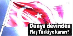 Dünya devinden flaş Türkiye kararı!