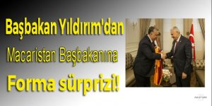 Yıldırım'dan Macaristan Başbakanına forma sürprizi!