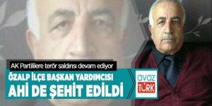 AK Partililere terör saldırısı devam ediyor: Özalp İlçe Başkan Yardımcısı Ahi de şehit edildi