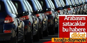 Arabasını satacaklar bu habere dikkat! Tuzağa düşmeyin