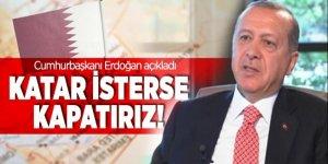 Cumhurbaşkanı Erdoğan: Katar isterse kapatırız!