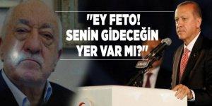 Cumhurbaşkanı Erdoğan: ''Ey FETO! Senin gideceğin yer var mı?''