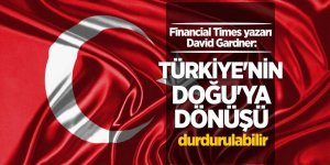 Financial Times yazarı David Gardner: Türkiye'nin Doğu'ya dönüşü durdurulabilir
