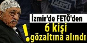 İzmir'de FETÖ'den 6 kişi gözaltına alındı