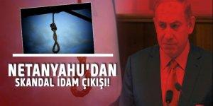 Netanyahu'dan idam çıkışı!