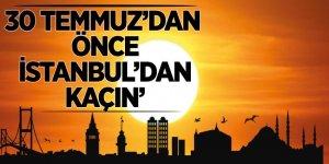 '30 Temmuz'dan önce İstanbul'dan kaçın'
