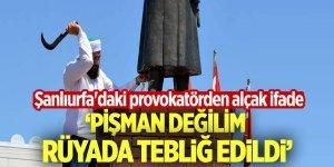 Şanlıurfa'daki provokatör: 'Pişman değilim, rüyada tebliğ edildi'