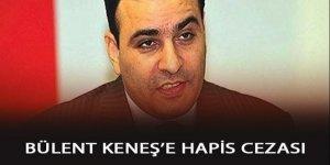 FETÖ'nün has adamı Bülent Keneş'e 2 yıl 7 buçuk ay hapis cezası