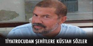 Tiyatrocu Tuncer Yığcı'dan şehitlere küstah sözler!