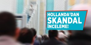 Hollanda'dan skandal inceleme!