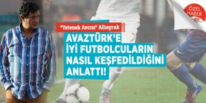 """""""Yetenek Avcısı"""" Albayrak AVAZTÜRK'e iyi futbolcuların nasıl keşfedildiğini anlattı!"""