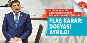 FETÖ Çatı Davası'nda AK Parti Yerel Yönetimler Başkan Yardımcısı İdris Şahin için FLAŞ karar: Dosyası ayrıldı