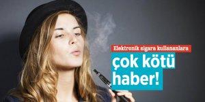 Elektronik sigara kullananlara çok kötü haber!