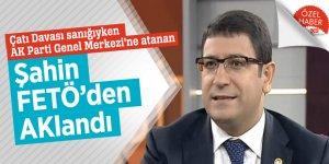 Çatı Davası sanığıyken AK Parti Genel Merkezi'ne atanan Şahin FETÖ'den AKlandı