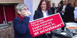 """Karatay, """"Tüm belediye başkanlarını kadın yapın ki, et ucuzlasın"""""""