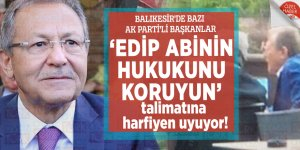 Balıkesir'de bazı AK Parti'li Başkanlar, 'Edip abinin hukukunu koruyun' talimatına harfiyen uyuyor!