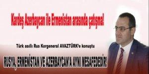 Türk asıllı Rus Korgeneral: Rusya, Ermenistan ve Azerbaycan'a aynı mesafededir!