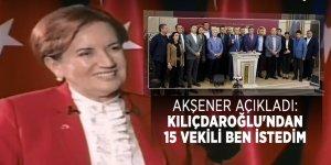 Akşener açıkladı: Kılıçdaroğlu'ndan 15 vekili ben istedim