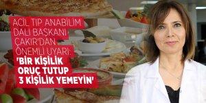 Acil Tıp Anabilim Dalı Başkanı Çakır'dan önemli uyarı: 'Bir kişilik oruç tutup 3 kişilik yemeyin'